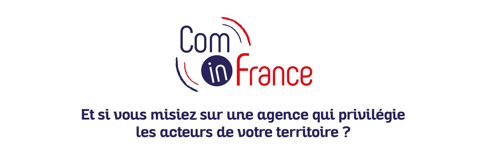 Com in France Choisir une agence qui fait travailler les acteurs locaux lorsqu'elle doit s'appuyer sur des partenaires pour la mise en oeuvre de ses projets : impression, événementiel....